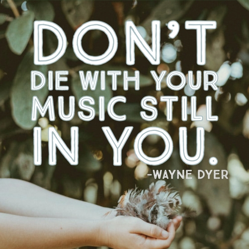 Don't Die with your Song still in you- Wayne Dyer